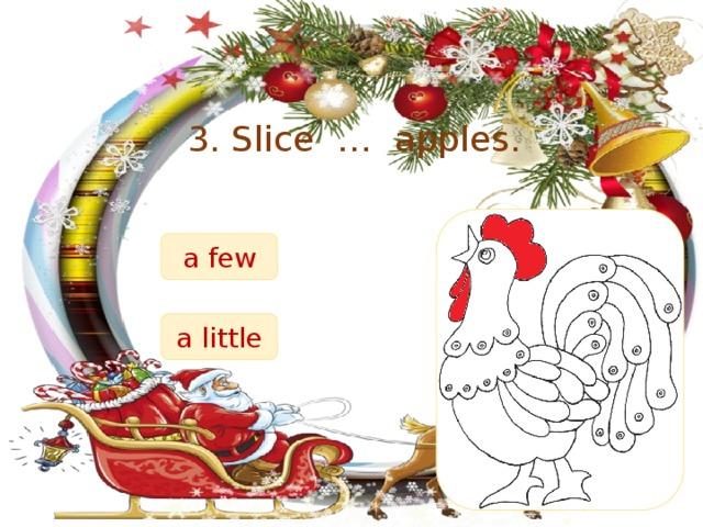 3. Slice … apples. a few a little