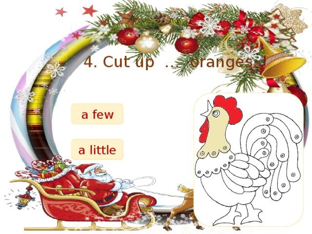 4. Cut up … oranges. a few a little
