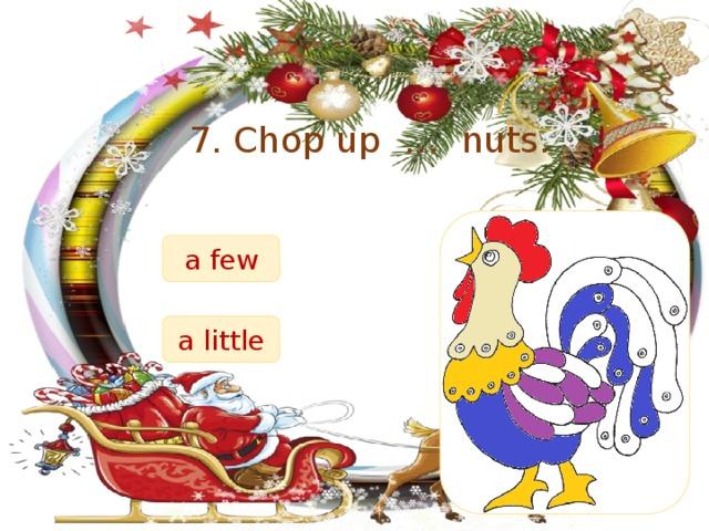 7. Chop up … nuts. a few a little