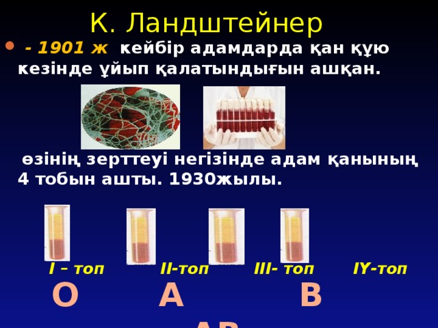 К. Ландштейнер  - 1901 ж кейбір адамдарда қан құю кезінде ұйып қалатындығын ашқан.  өзінің зерттеуі негізінде адам қанының 4 тобын ашты. 1930жылы.  І – топ ІІ-топ ІІІ- топ ІҮ-топ  О А В АВ