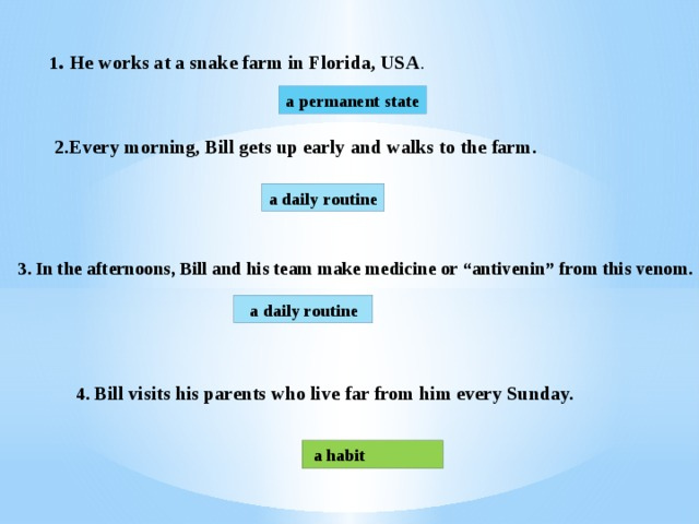 """1 . He works at a snake farm in Florida, USA . a permanent state 2.Every morning, Bill gets up early and walks to the farm. a daily routine 3. In the afternoons, Bill and his team make medicine or """"antivenin"""" from this venom.  a daily routine 4. Bill visits his parents who live far from him every Sunday.  a habit"""