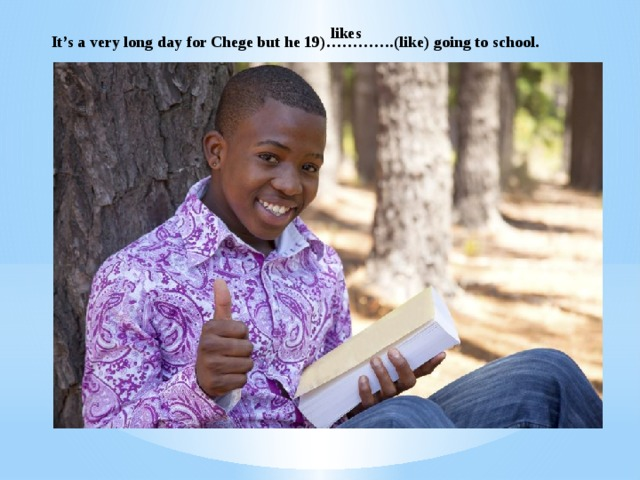 likes It's a very long day for Chege but he 19)………….(like) going to school.
