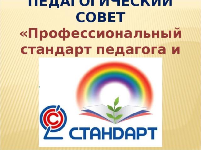 ПЕДАГОГИЧЕСКИЙ СОВЕТ «Профессиональный стандарт педагога и воспитателя»
