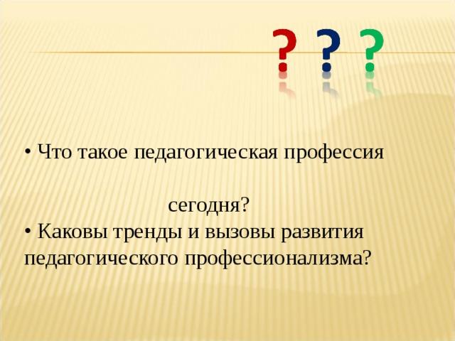 • Что такое педагогическая профессия  сегодня?  • Каковы тренды и вызовы развития педагогического профессионализма?