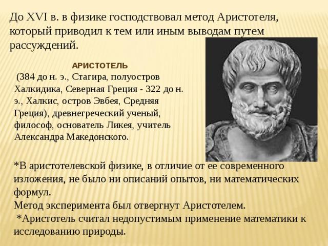 До XVI в. в физике господствовал метод Аристотеля, который приводил к тем или иным выводам путем рассуждений. АРИСТОТЕЛЬ  (384 до н. э., Стагира, полуостров Халкидика, Северная Греция - 322 до н. э., Халкис, остров Эвбея, Средняя Греция), древнегреческий ученый, философ, основатель Ликея, учитель Александра Македонского. *В аристотелевской физике, в отличие от ее современного изложения, не было ни описаний опытов, ни математических формул. Метод эксперимента был отвергнут Аристотелем.  *Аристотель считал недопустимым применение математики к исследованию природы.