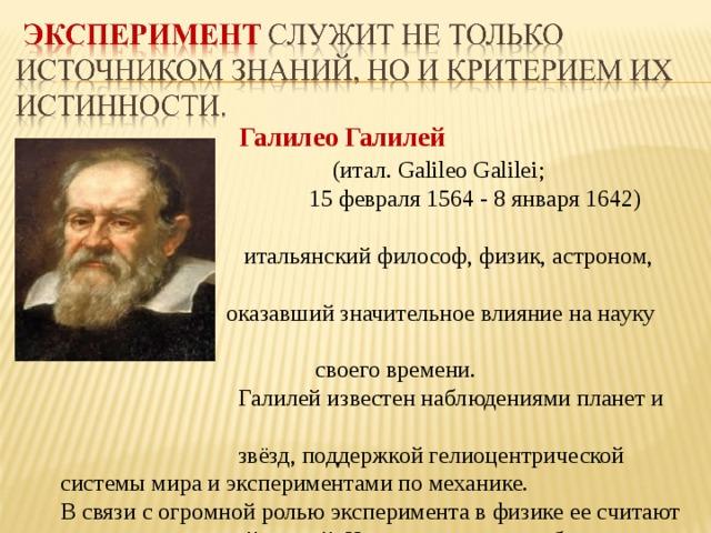 Галилео Галилей  (итал. Galileo Galilei;  15 февраля 1564 - 8 января 1642)  итальянский философ, физик, астроном,  оказавший значительное влияние на науку  своего времени.  Галилей известен наблюдениями планет и  звёзд, поддержкой гелиоцентрической системы мира и экспериментами по механике. В связи с огромной ролью эксперимента в физике ее считают экспериментальной наукой. Но при изучении любого физического явления в равной мере необходимы и эксперимент, и теория.