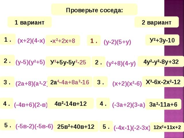 Математический диктант Проверьте соседа: 1 вариант 2 вариант 1 . У 2 +3у-10 - х 2 +2х+8 1 . (х+2)(4-х)  (у-2)(5+у)  2 . 4у 2 -у 3 -8у+32 У 3 +5у-5у 2 -25 2 . (у-5)(у 2 +5)   (у 2 +8)(4-у)  Х 3 -6х-2х 2 -12 3 . 2а 4 -4а+8а 3 -16 3 .  (х+2)(х 2 -6)  (2а+8)(а 3 -2)  4 . 4в 2 -14в+12 4 . 3а 2 -11а+6 (-4в+6)(2-в)  (-3а+2)(3-а)  5 . 5 . 25в 2 +40в+12 (-5в-2)(-5в-6)  12х 2 +11х+2 (-4х-1)(-2-3х)