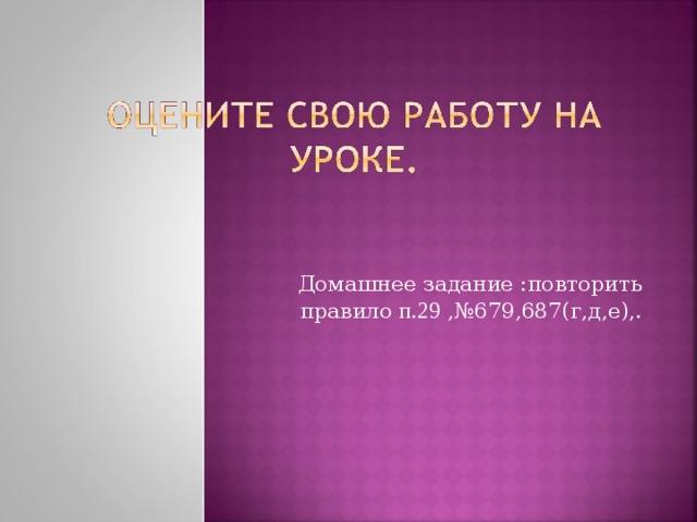 Домашнее задание :повторить правило п.29 ,№679,687(г,д,е),.