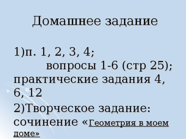 Домашнее задание 1)п. 1, 2, 3, 4; вопросы 1-6 (стр 25); практические задания 4, 6, 12 2)Творческое задание: сочинение « Геометрия в моем доме»