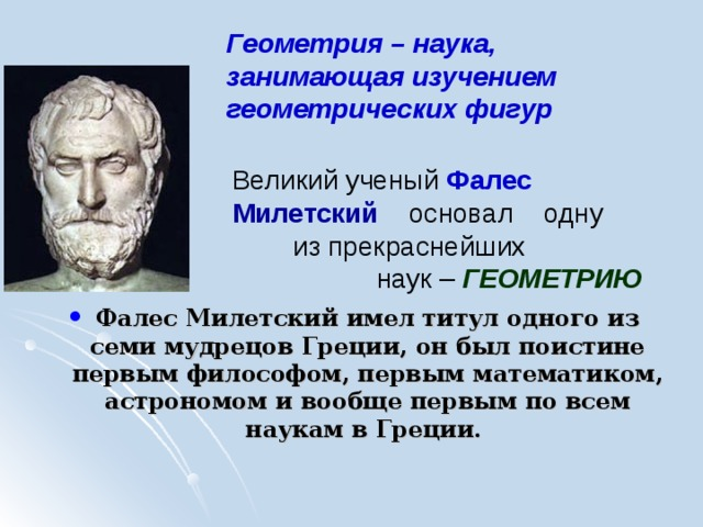Геометрия – наука, занимающая изучением геометрических фигур        Фалес Милетский имел титул одного из семи мудрецов Греции, он был поистине первым философом, первым математиком, астрономом и вообще первым по всем наукам в Греции. Великий ученый Фалес  Милетский  основал одну из прекраснейших наук – ГЕОМЕТРИЮ