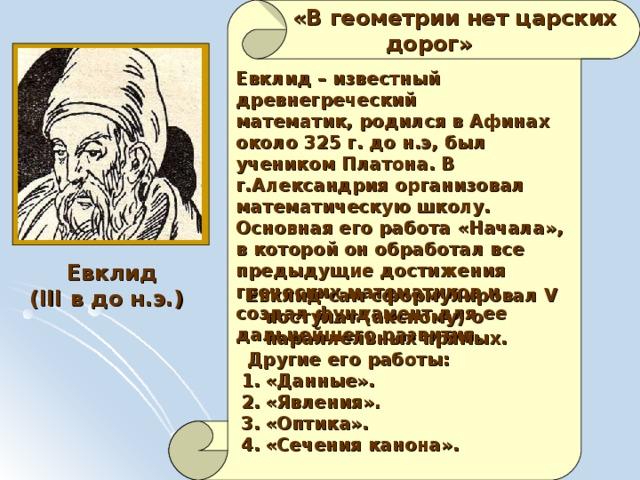 «В геометрии нет царских  дорог» Евклид – известный древнегреческий математик, родился в Афинах около 325 г. до н.э, был учеником Платона. В г.Александрия организовал математическую школу. Основная его работа «Начала», в которой он обработал все предыдущие достижения греческих математиков и создал фундамент для ее дальнейшего развития.  Евклид ( III в до н.э.)  Евклид сам сформулировал V постулат (аксиому) о параллельных прямых.  Другие его работы: