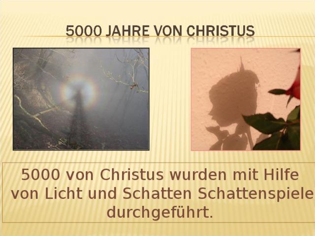 5000 von Christus wurden mit Hilfe  von Licht und Schatten Schattenspiele durchgeführt.