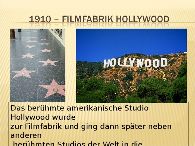 Das berühmte amerikanische Studio Hollywood wurde zur Filmfabrik und ging dann später neben anderen  berühmten Studios der Welt in die Geschichte ein.