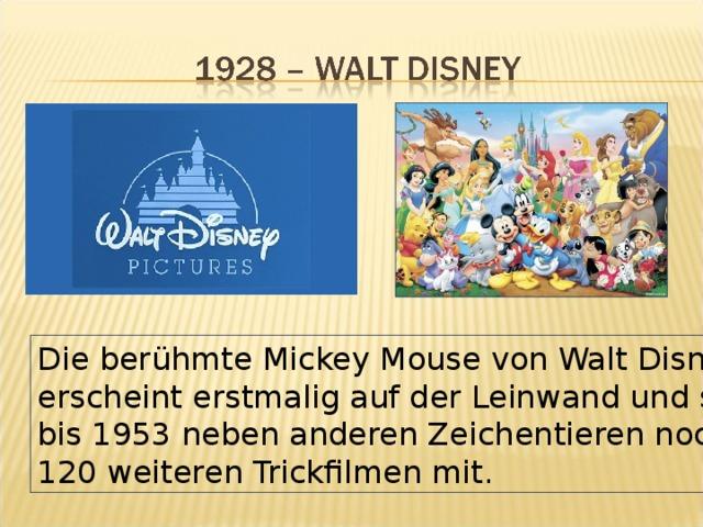 Die berühmte Mickey Mouse von Walt Disney erscheint erstmalig auf der Leinwand und spielt bis 1953 neben anderen Zeichentieren noch in 120 weiteren Trickfilmen mit.