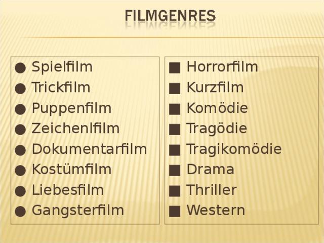 ●  Spielfilm ●  Trickfilm ●  Puppenfilm ●  Zeichenlfilm ●  Dokumentarfilm ●  Kostümfilm ●  Liebesfilm ●  Gangsterfilm ■  Horrorfilm ■  Kurzfilm ■  Komödie ■  Tragödie ■  Tragikomödie ■  Drama ■  Thriller ■  Western
