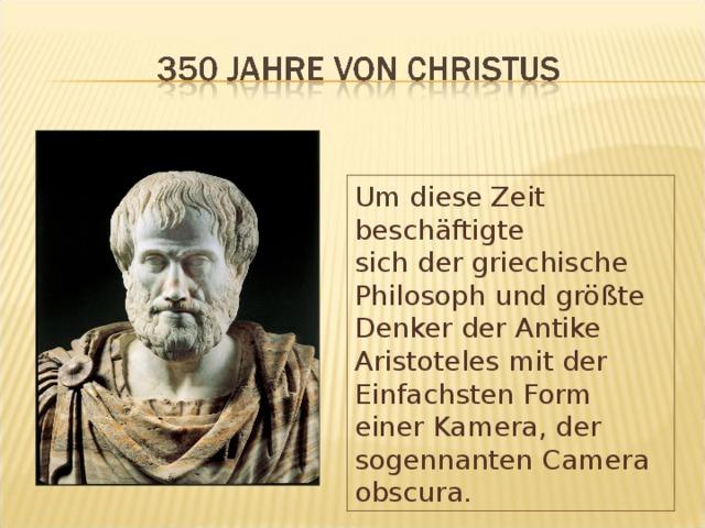 Um diese Zeit beschäftigte sich der griechische Philosoph und größte Denker der Antike Aristoteles mit der Einfachsten Form einer Kamera, der sogennanten Camera obscura.