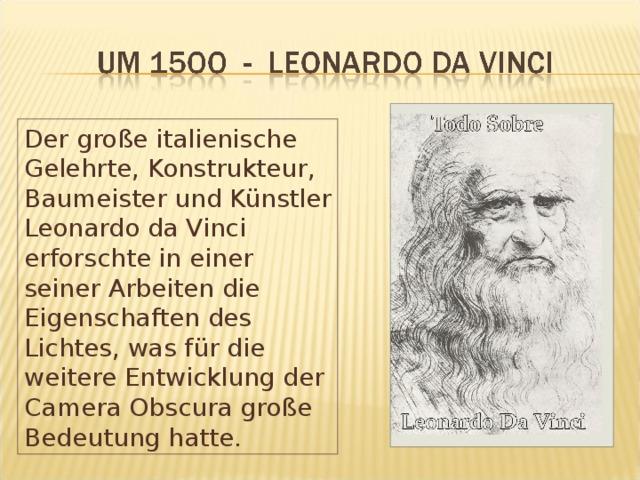 Der große italienische Gelehrte, Konstrukteur, Baumeister und Künstler Leonardo da Vinci erforschte in einer seiner Arbeiten die Eigenschaften des Lichtes, was für die weitere Entwicklung der Camera Obscura große Bedeutung hatte.