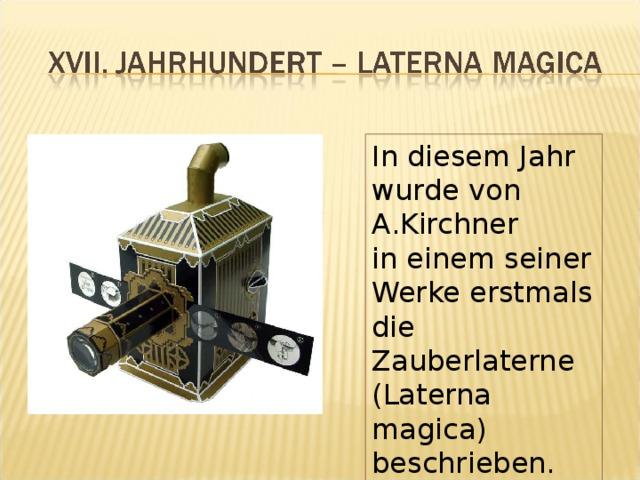 In diesem Jahr wurde von A.Kirchner in einem seiner Werke erstmals die Zauberlaterne (Laterna magica) beschrieben.