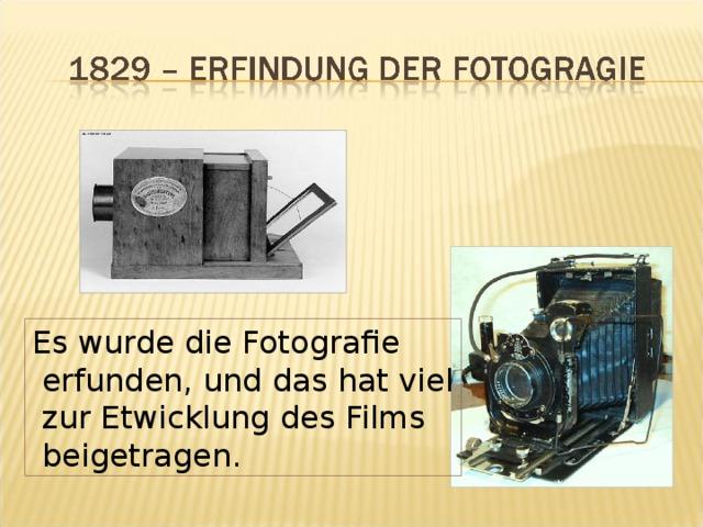 Es wurde die Fotografie  erfunden, und das hat viel  zur Etwicklung des Films  beigetragen.