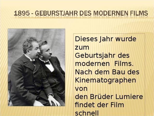 Dieses Jahr wurde zum Geburtsjahr des modernen Films. Nach dem Bau des Kinematographen von den Brüder Lumiere findet der Film schnell Große Verbreitung.