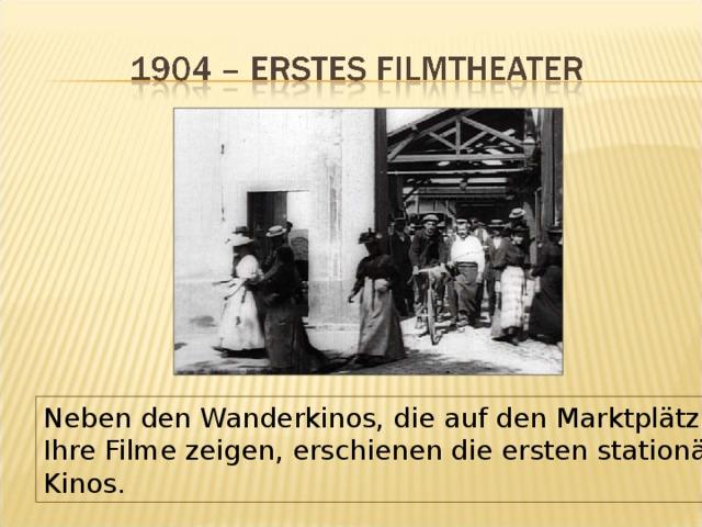 Neben den Wanderkinos, die auf den Marktplätzen Ihre Filme zeigen, erschienen die ersten stationären Kinos.