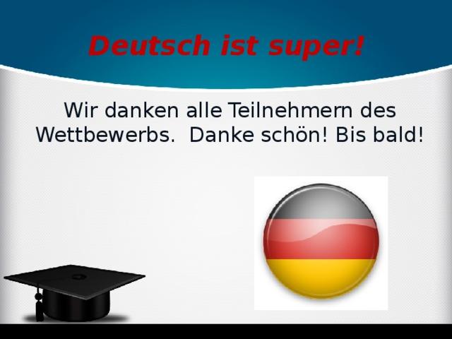 Deutsch ist super! Wir danken alle Teilnehmern des Wettbewerbs. Danke schön! Bis bald!