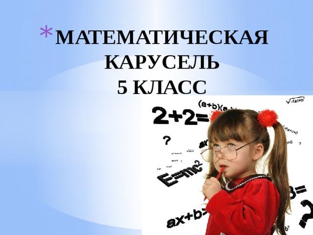 МАТЕМАТИЧЕСКАЯ КАРУСЕЛЬ  5 КЛАСС