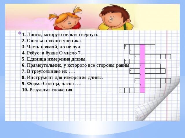 1. Линия, которую нельзя свернуть.  2. Оценка плохого ученика.  3. Часть прямой, но не луч.  4. Ребус:  в букве О число 7.  5. Единица измерения длины.  6. Прямоугольник, у которого все стороны равны.  7. В треугольнике их ….  8. Инструмент для измерения длины.  9. Форма Солнца, часов ….  10. Результат сложения.