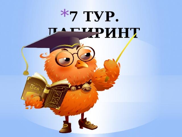 7 ТУР. ЛАБИРИНТ