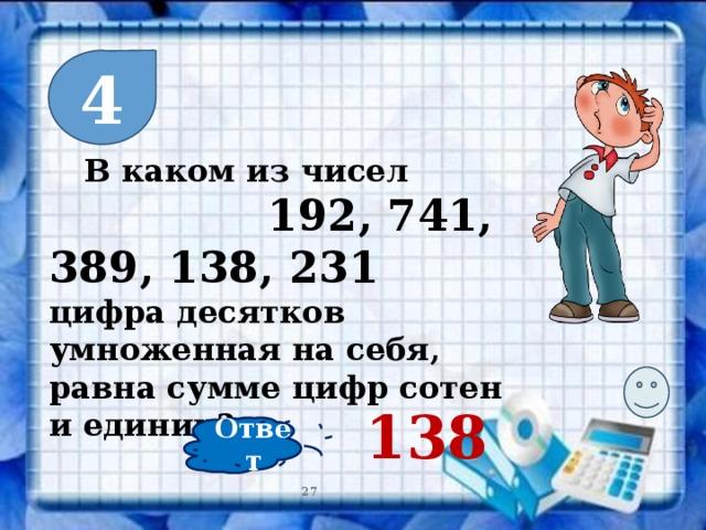 4  В каком из чисел  192, 741, 389, 138, 231 цифра десятков умноженная на себя, равна сумме цифр сотен и единиц? 138 Ответ