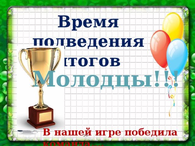 Время подведения итогов Молодцы!!! В нашей игре победила команда….
