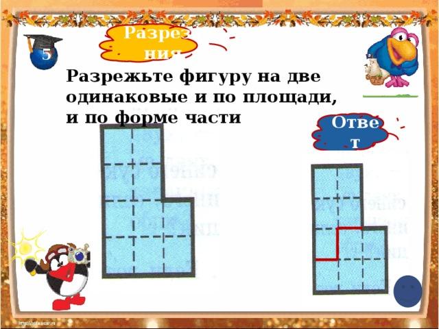 Разрезания 5 Разрежьте фигуру на две одинаковые и по площади, и по форме части Ответ