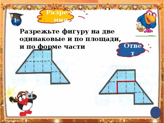 Разрезания 10 Разрежьте фигуру на две одинаковые и по площади, и по форме части Ответ