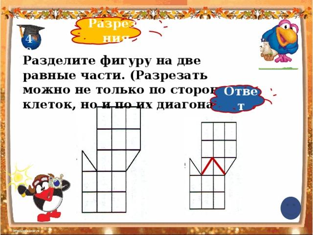 Разрезания 40 Разделите фигуру на две равные части. (Разрезать можно не только по сторонам клеток, но и по их диагоналям) Ответ