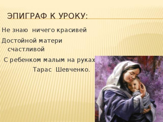 Эпиграф к уроку: Не знаю ничего красивей Достойной матери счастливой  С ребенком малым на руках.  Тарас Шевченко.