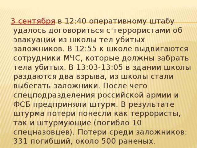 3 сентября в 12:40 оперативному штабу удалось договориться с террористами об эвакуации из школы тел убитых заложников. В 12:55 к школе выдвигаются сотрудники МЧС, которые должны забрать тела убитых. В 13:03-13:05 в здании школы раздаются два взрыва, из школы стали выбегать заложники. После чего спецподразделения российской армии и ФСБ предприняли штурм. В результате штурма потери понесли как террористы, так и штурмующие (погибло 10 спецназовцев). Потери среди заложников: 331 погибший, около 500 раненых.