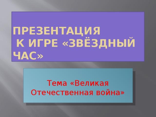 Презентация  к игре «Звёздный час» Тема «Великая Отечественная война»