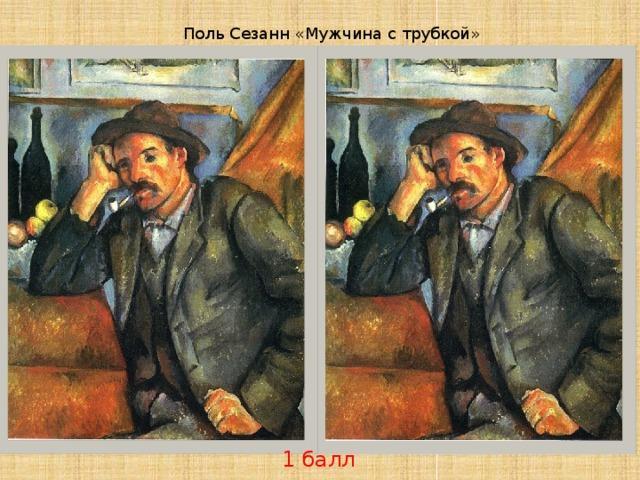 Поль Сезанн «Мужчина с трубкой» 1 балл