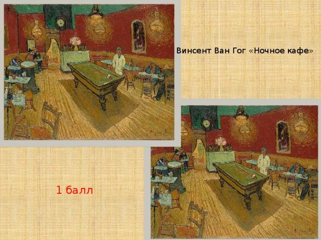 Винсент Ван Гог «Ночное кафе» 1 балл
