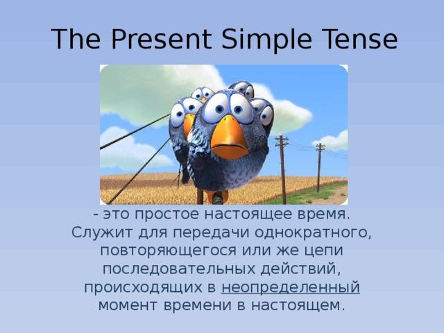 The Present Simple Tense - это простое настоящее время. Служит для передачи однократного, повторяющегося или же цепи последовательных действий, происходящих в неопределенный момент времени в настоящем.