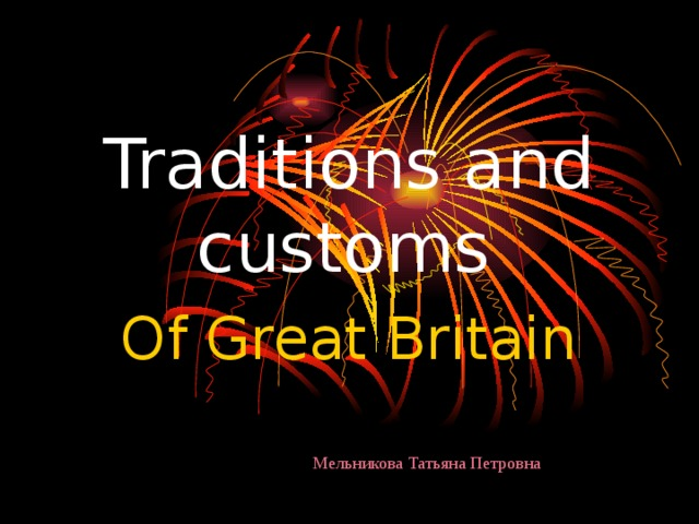 Traditions and customs  Of Great Britain Мельникова Татьяна Петровна