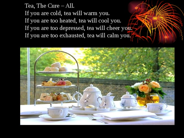 Tea, The Cure – All.  If you are cold, tea will warm you.  If you are too heated, tea will cool you.  If you are too depressed, tea will cheer you.  If you are too exhausted, tea will calm you.