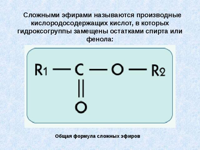 Сложными эфирами называются производные кислородосодержащих кислот, в которых гидроксогруппы замещены остатками спирта или фенола:  Общая формула сложных эфиров