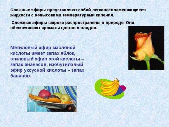 Сложные эфиры представляют собой легковоспламеняющиеся жидкости с невысокими температурами кипения.  Сложные эфиры широко распространены в природе. Они обеспечивают ароматы цветов и плодов. Метиловый эфир масляной кислоты имеет запах яблок, этиловый эфир этой кислоты – запах ананасов, изобутиловый эфир уксусной кислоты – запах бананов.