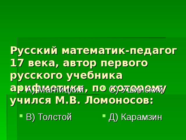 Русский математик-педагог 17 века, автор первого русского учебника арифметики, по которому учился М.В. Ломоносов: