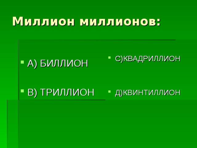 А) БИЛЛИОН  В) ТРИЛЛИОН С)КВАДРИЛЛИОН   Д)КВИНТИЛЛИОН