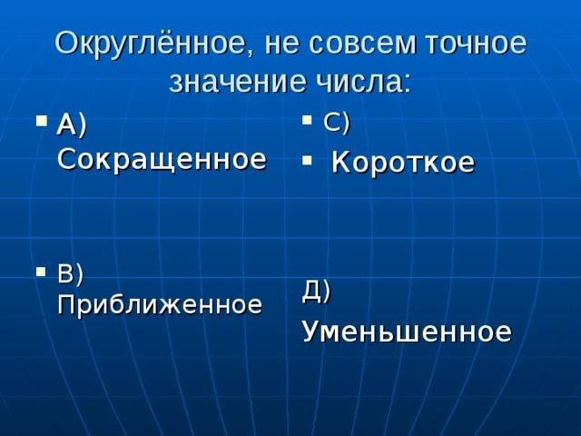 Округлённое, не совсем точное значение числа: А) Сокращенное   В) Приближенное С)  Короткое   Д)  Уменьшенное