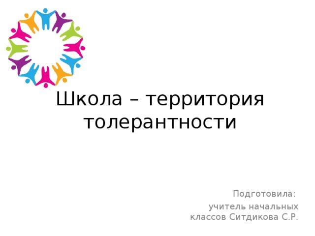 Школа – территория толерантности Подготовила: учитель начальных классов Ситдикова С.Р.