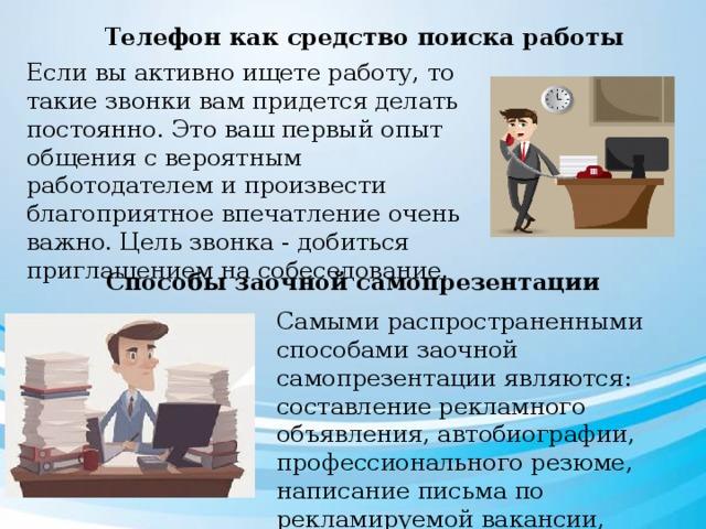 Телефон как средство поиска работы Если вы активно ищете работу, то такие звонки вам придется делать постоянно. Это ваш первый опыт общения с вероятным работодателем и произвести благоприятное впечатление очень важно. Цель звонка - добиться приглашением на собеседование. Способы заочной самопрезентации Самыми распространенными способами заочной самопрезентации являются: составление рекламного объявления, автобиографии, профессионального резюме, написание письма по рекламируемой вакансии, поискового письма.