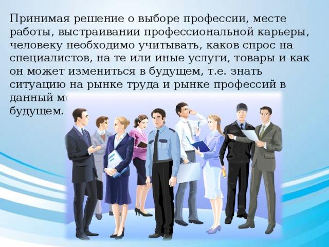 Принимая решение о выборе профессии, месте работы, выстраивании профессиональной карьеры, человеку необходимо учитывать, каков спрос на специалистов, на те или иные услуги, товары и как он может измениться в будущем, т.е. знать ситуацию на рынке труда и рынке профессий в данный момент и предполагать ее расклад в будущем.